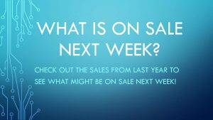 What is on sale next week? Check out the sales from last year to see what might be on sale next week?